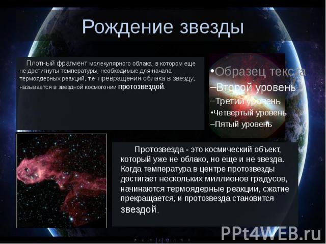 Рождение звезды Плотный фрагмент молекулярного облака, в котором еще не достигнуты температуры, необходимые для начала термоядерных реакций, т.е. превращения облака в звезду, называется в звездной космогонии протозвездой.