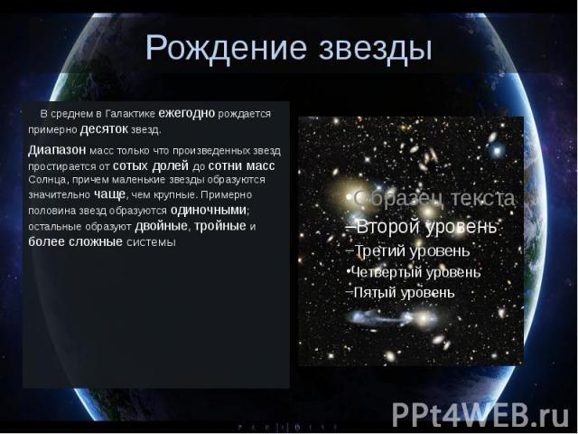 Рождение звезды В среднем в Галактике ежегодно рождается примерно десяток звезд. Диапазон масс только что произведенных звезд простирается от сотых долей до сотни масс Солнца, причем маленькие звезды образуются значительно ча…