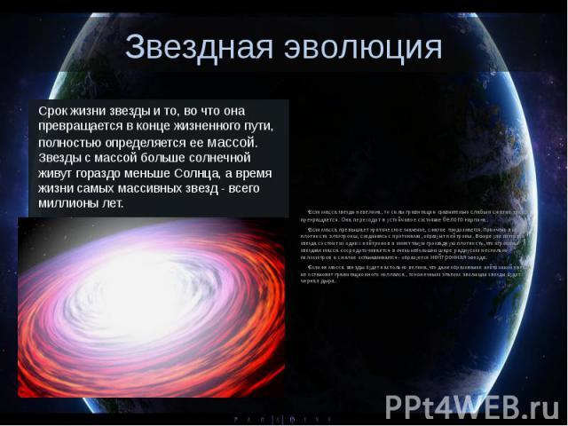 Звездная эволюция Срок жизни звезды и то, во что она превращается в конце жизненного пути, полностью определяется ее массой. Звезды с массой больше солнечной живут гораздо меньше Солнца, а время жизни самых массивных звезд - всего миллионы лет.