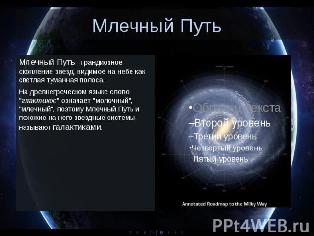 """Млечный Путь Млечный Путь - грандиозное скопление звезд, видимое на небе как светлая туманная полоса. На древнегреческом языке слово """"глактикос"""" означает """"молочный"""", """"млечный"""", поэтому Млечный Путь и похожие на него зве…"""