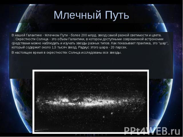 Млечный Путь В нашей Галактике - Млечном Пути - более 200 млрд. звезд самой разной светимости и цвета. Окрестности Солнца - это объем Галактики, в котором доступными современной астрономии средствами можно наблюдать и и…