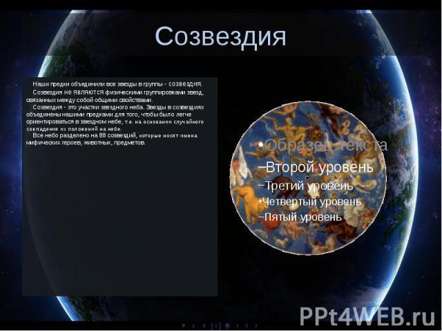 Созвездия Наши предки объединили все звезды в группы - созвездия. Созвездия не являются физическими группировками звезд, связанных между собой общими свойствами. Созвездия…