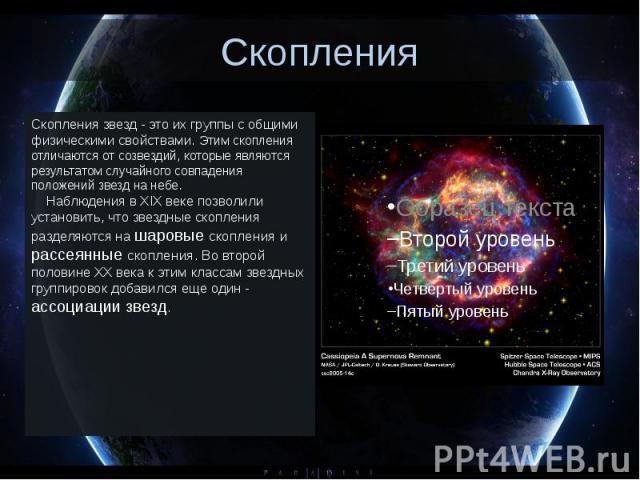Скопления Скопления звезд - это их группы с общими физическими свойствами. Этим скопления отличаются от созвездий, которые являются результатом случайного совпадения положений звезд на небе. Наблюдения в XIX веке позвол…