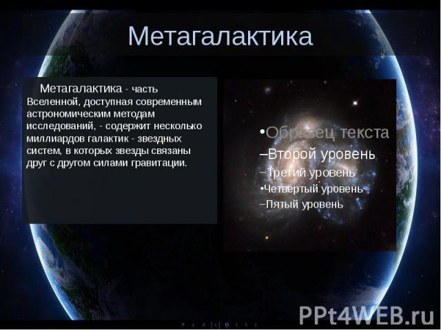 Метагалактика Метагалактика - часть Вселенной, доступная современным астрономическим методам исследований, - содержит несколько миллиардов галактик - звездных систем, в которых звезды связаны друг с другом силами гравитации.