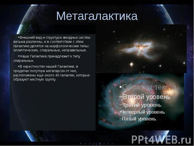 Метагалактика Внешний вид и структура звездных систем весьма различны, и в соответствии с этим галактики делятся на морфологические типы: эллиптические, спиральные, неправильные. Наша Галактика принадлежит к типу спиральных. …
