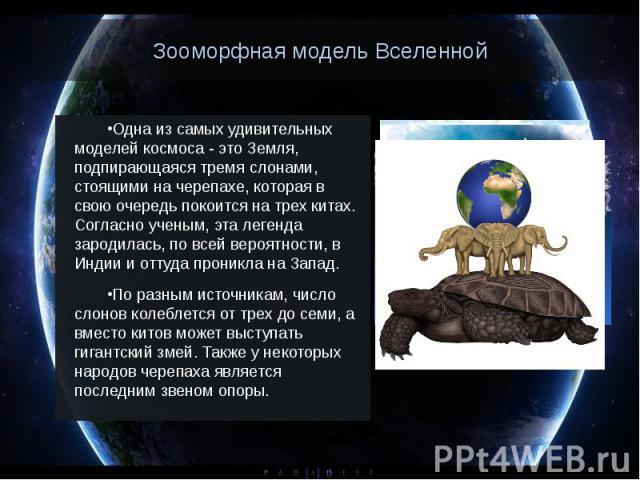 Зооморфная модель Вселенной Одна из самых удивительных моделей космоса - это Земля, подпирающаяся тремя слонами, стоящими на черепахе, которая в свою очередь покоится на трех китах. Согласно ученым, эта легенда зародилась, по всей вероятности, в Инд…