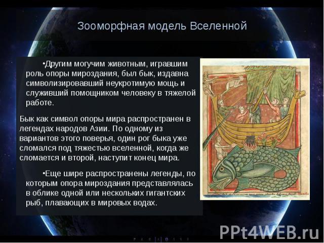 Зооморфная модель Вселенной Другим могучим животным, игравшим роль опоры мироздания, был бык, издавна символизировавший неукротимую мощь и служивший помощником человеку в тяжелой работе. Бык как символ опоры мира распространен в легендах народов Ази…