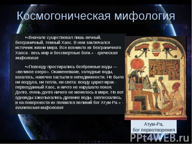 Космогоническая мифология «Вначале существовал лишь вечный, безграничный, темный Хаос. В нем заключался источник жизни мира. Все возникло из безграничного Хаоса - весь мир и бессмертные боги.» - греческая мифология «Повсюду простирались безбрежные в…