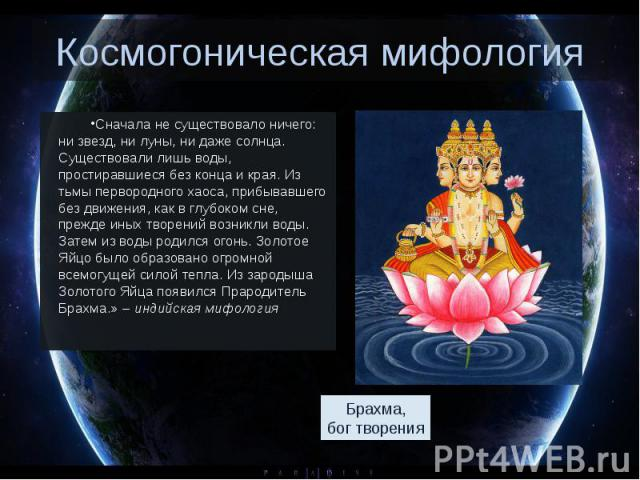 Космогоническая мифология Сначала не существовало ничего: ни звезд, ни луны, ни даже солнца. Существовали лишь воды, простиравшиеся без конца и края. Из тьмы первородного хаоса, прибывавшего без движения, как в глубоком сне, прежде иных творений воз…