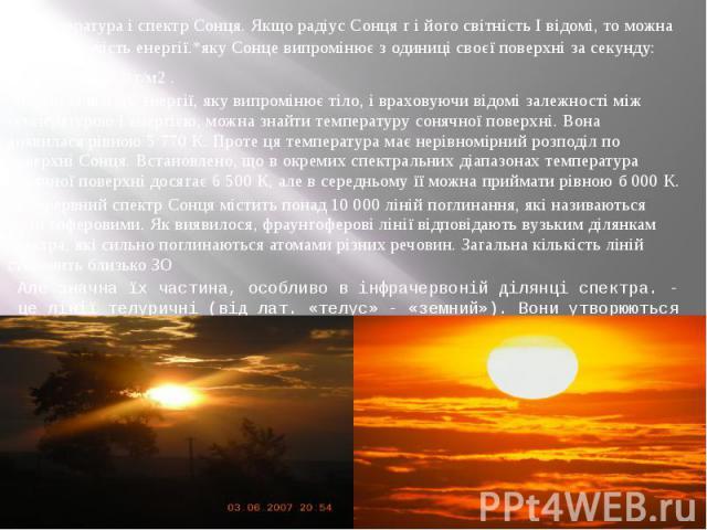 Температура і спектр Сонця. Якщо радіус Сонця г і його світність І відомі, то можна знайти кількість енергії.*яку Сонце випромінює з одиниці своєї поверхні за секунду: Е = = 6,3 • 107 Вт/м2 . Знаючи кількість енергії, яку випромінює тіло, і враховую…