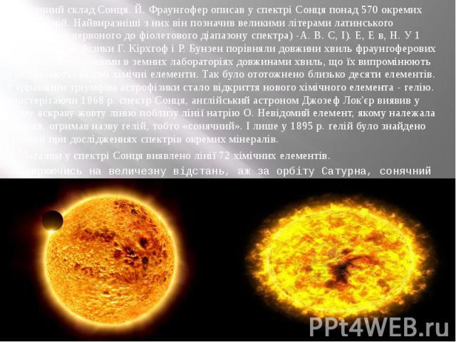 Хімічний склад Сонця. Й. Фраунгофер описав у спектрі Сонця понад 570 окремих темних ліній. Найвиразніші з них він позначив великими літерами латинського алфавіту (від червоного до фіолетового діапазону спектра) -А. В. С, І). Е, Е в, Н. У 1 857 р. ні…
