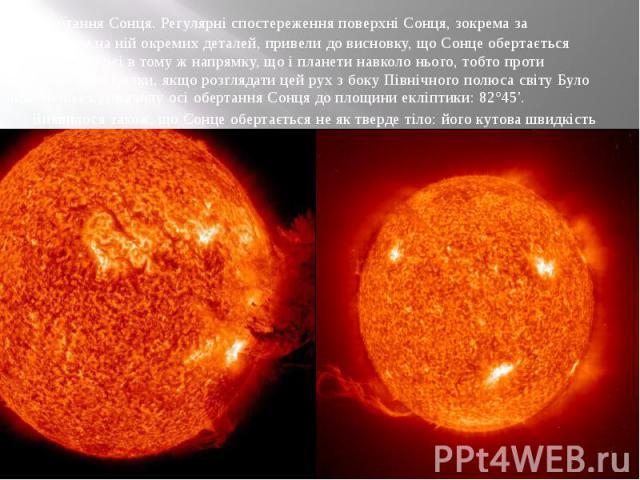 Обертання Сонця. Регулярні спостереження поверхні Сонця, зокрема за положенням.на ній окремих деталей, привели до висновку, що Сонце обертається навколо своєї осі в тому ж напрямку, що і планети навколо нього, тобто проти годинникової стрілки, якщо …