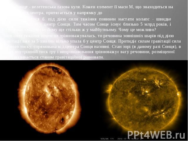 . Сонце - велетенська газова куля. Кожен елемент її маси М, що знаходиться на відстані г від центра, притягається у напрямку до центра. Здавалося б. під дією сили тяжіння повинен настати колапс - швидке падіння речовини у центр Сонця. Тим часом Сонц…