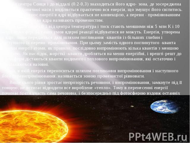 Від центра Сонця і до віддалі (0.2-0,3) знаходиться його ядро- зона, де зосереджена половина сонячної маси і виділяється практично вся енергія, що змушує його світитись. Оскільки перенос енергії в ядрі відбувається не конвекцією, а переви - промінюв…