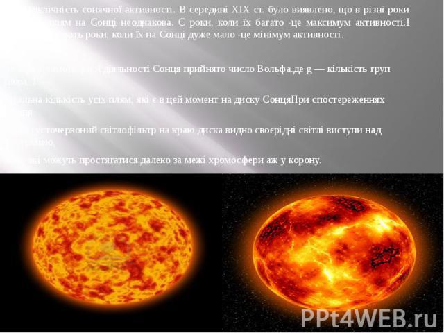 Циклічність сонячної активності. В середині XIX ст. було виявлено, що в різні роки кількість плям на Сонці неоднакова. Є роки, коли їх багато -це максимум активності.І навпаки, бувають роки, коли їх на Сонці дуже мало -це мінімум активності. За міру…
