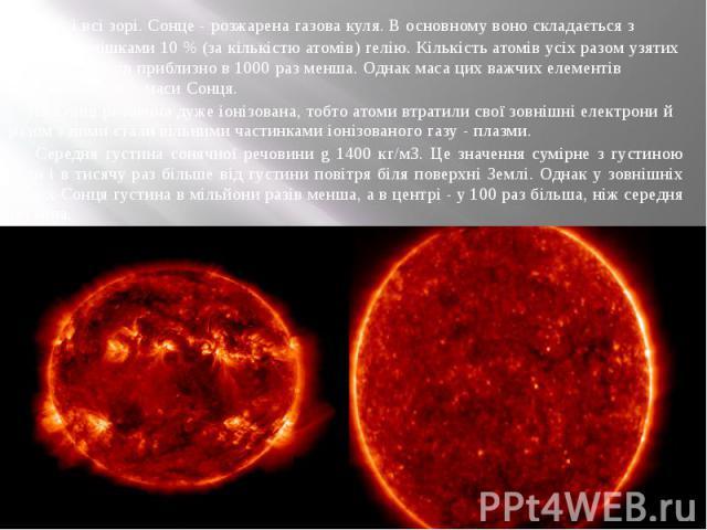 Як і всі зорі. Сонце - розжарена газова куля. В основному воно складається з водню з домішками 10 % (за кількістю атомів) гелію. Кількість атомів усіх разом узятих інших елементів приблизно в 1000 раз менша. Однак маса цих важчих елементів становить…