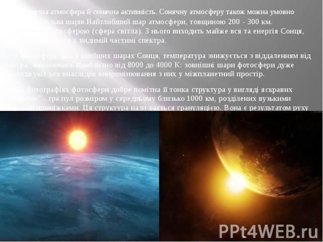 Сонячна атмосфера й сонячна активність. Сонячну атмосферу також можна умовно поділити на кілька шарів.Найглибший шар атмосфери, товщиною 200 - 300 км. називається фотосферою (сфера світла). З нього виходить майже вся та енергія Сонця, яка спостеріга…