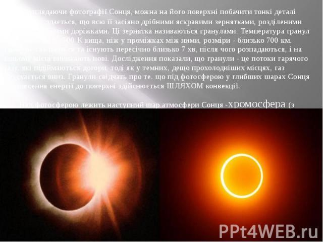Розглядаючи фотографії Сонця, можна на його поверхні побачити тонкі деталі фотосфери: здається, що всю її засіяно дрібними яскравими зернятками, розділеними вузькими темними доріжками. Ці зернятка називаються гранулами. Температура гранул у середньо…