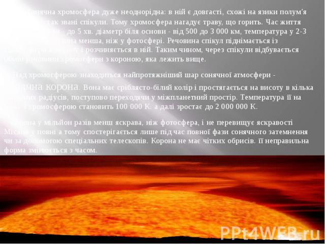 Сонячна хромосфера дуже неоднорідна: в ній є довгасті, схожі на язики полум'я утворення - так звані спікули. Тому хромосфера нагадує траву, що горить. Час життя окремої спікули - до 5 хв. діаметр біля основи - від 500 до 3 000 км, температура у 2-3 …