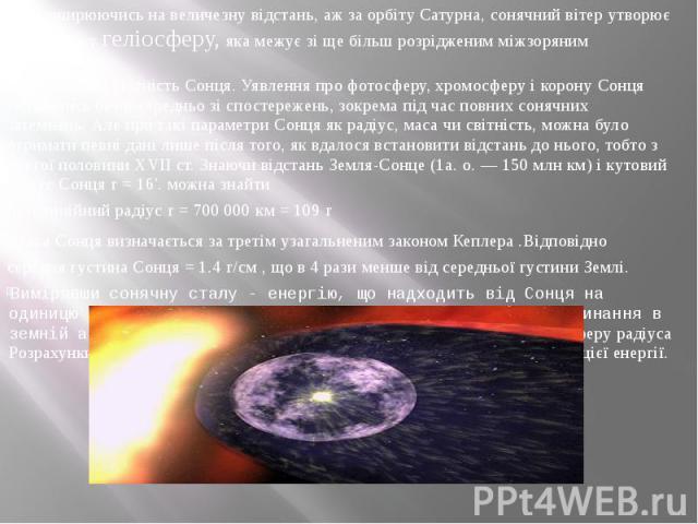 Поширюючись на величезну відстань, аж за орбіту Сатурна, сонячний вітер утворює велетенську геліосферу, яка межує зі ще більш розрідженим міжзоряним середовищем. Радіус, маса і світність Сонця. Уявлення про фотосферу, хромосферу і корону Сонця склад…