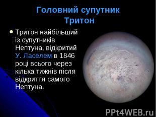 Головний супутник Тритон Тритон найбільший із супутників Нептуна, відкритий У. Л