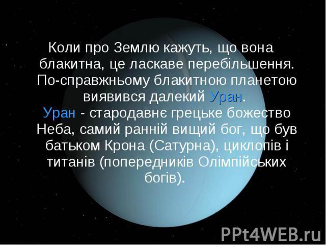 Коли про Землю кажуть, що вона блакитна, це ласкаве перебільшення. По-справжньому блакитною планетою виявився далекий Уран. Уран - стародавнє грецьке божество Неба, самий ранній вищий бог, що був батьком Крона (Сатурна), циклопів і титанів (попередн…