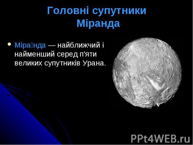 Головні супутники Міранда Міра нда— найближчий і найменший серед п'яти великихсупутниківУрана.