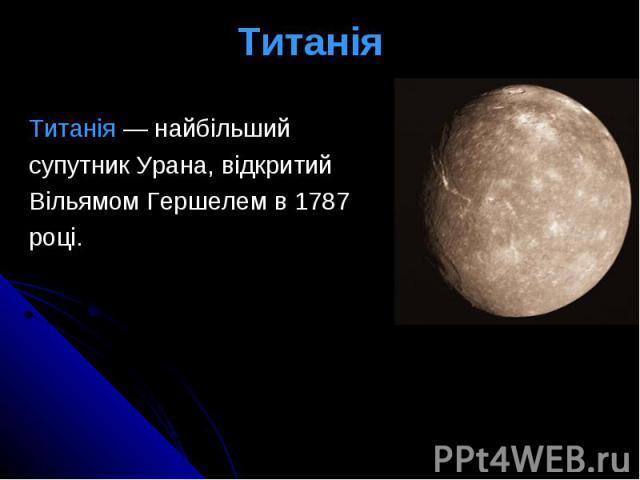 Титанія Титанія— найбільший супутникУрана, відкритий Вільямом Гершелемв1787 році.