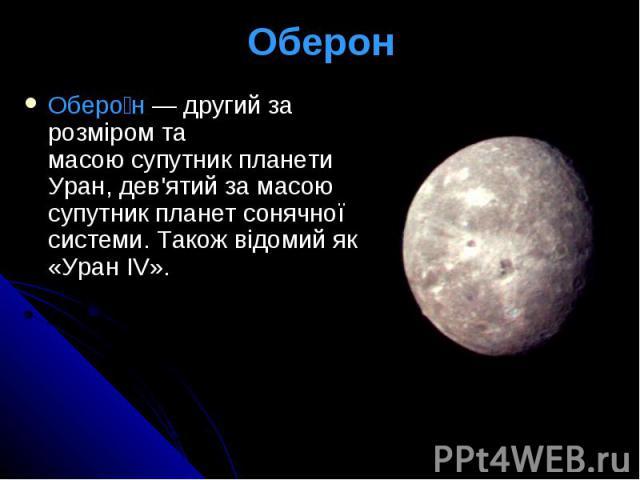 Оберон Оберо н— другий за розміром та масоюсупутникпланети Уран, дев'ятий за масою супутник планетсонячної системи. Також відомий як «Уран IV».