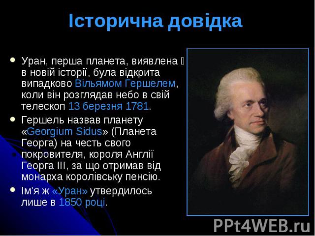 Історична довідка Уран, перша планета, виявлена в новій історії, була відкрита випадково Вільямом Гершелем, коли він розглядав небо в свій телескоп 13 березня 1781. Гершель назвав планету «Georgium Sidus» (Планета Георга) на честь свого покровителя,…