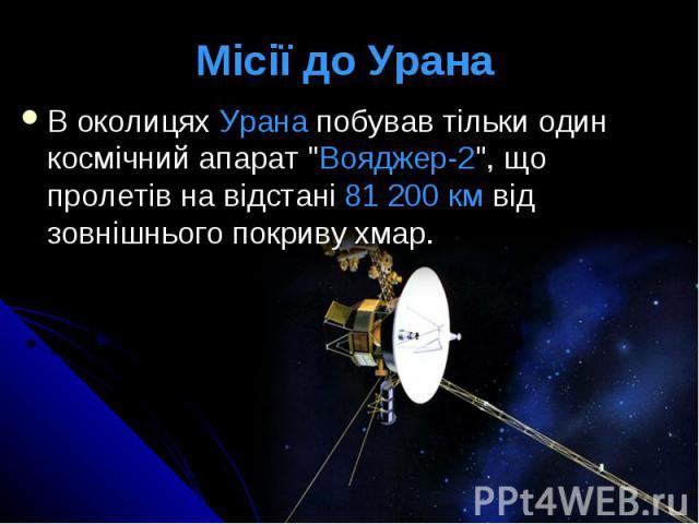 """Місії до Урана В околицях Урана побував тільки один космічний апарат """"Вояджер-2"""", що пролетів на відстані 81 200 км від зовнішнього покриву хмар."""