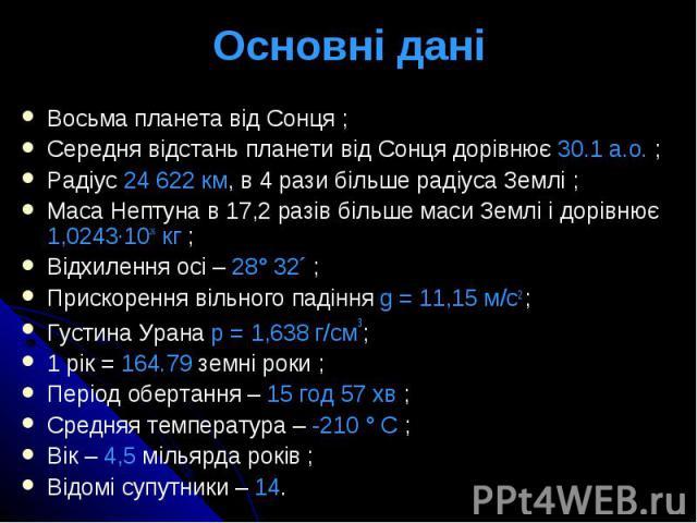 Основні дані Восьма планета від Сонця ; Середня відстань планети від Сонця дорівнює 30.1 а.о. ; Радіус 24622 км, в 4 рази більше радіуса Землі ; Маса Нептуна в 17,2 разів більше маси Землі і дорівнює 1,0243·1026 кг ; Відхилення осі – 28° 32´ ;…