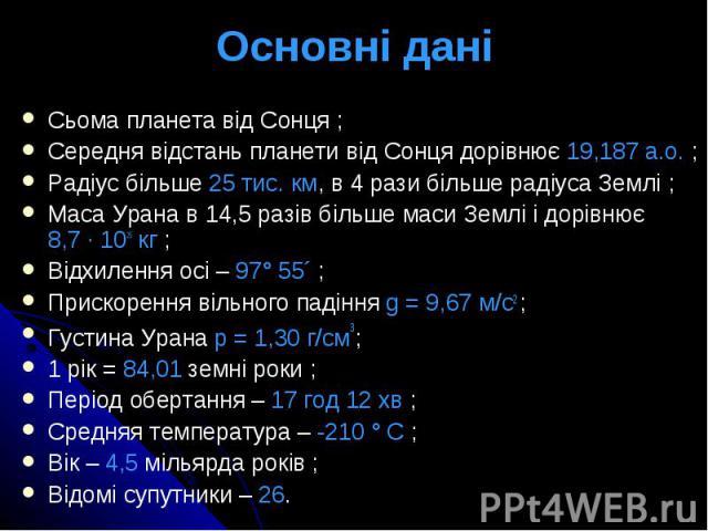 Основні дані Сьома планета від Сонця ; Середня відстань планети від Сонця дорівнює 19,187 а.о. ; Радіус більше 25 тис. км, в 4 рази більше радіуса Землі ; Маса Урана в 14,5 разів більше маси Землі і дорівнює 8,7 · 1025 кг ; Відхилення осі – 97° 55´ …