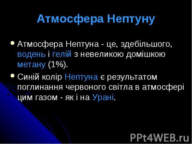 Атмосфера Нептуну Атмосфера Нептуна - це, здебільшого, водень і гелій з невеликою домішкою метану (1%). Синій колір Нептуна є результатом поглинання червоного світла в атмосфері цим газом - як і на Урані.