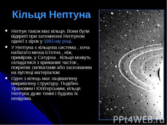 Кільця Нептуна Нептун також має кільця. Вони були відкриті при затемненні Нептуном однієї з зірок у 1981-му році. У Нептуна є кільцева система , хоча набагато менш істотна , ніж, приміром, у Сатурна . Кільця можуть складатися з крижаних часток , пок…