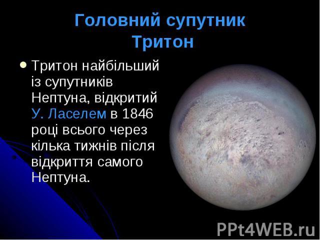 Головний супутник Тритон Тритон найбільший із супутників Нептуна, відкритий У. Ласелем в 1846 році всього через кілька тижнів після відкриття самого Нептуна.