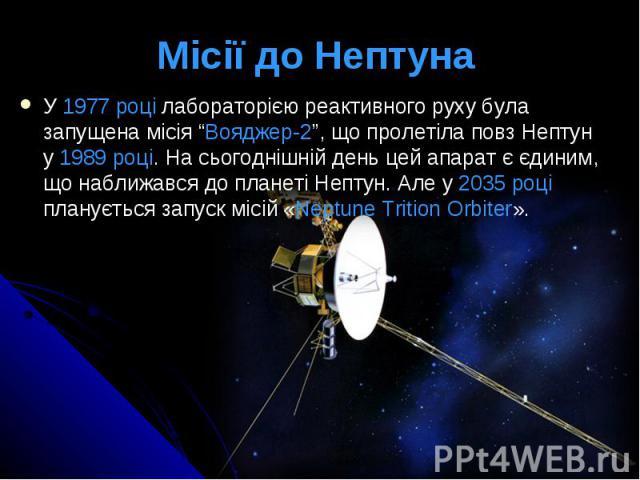 """Місії до Нептуна У 1977 році лабораторією реактивного руху була запущена місія """"Вояджер-2"""", що пролетіла повз Нептун у 1989 році. На сьогоднішній день цей апарат є єдиним, що наближався до планеті Нептун. Але у 2035 році планується запуск місій «Nep…"""