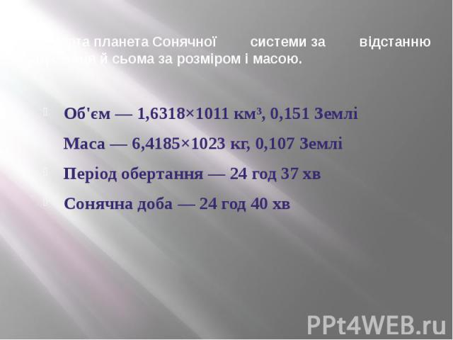ЧетвертапланетаСонячної системиза відстанню відСонцяй сьома за розміром і масою. Об'єм — 1,6318×1011км³, 0,151 Землі Маса — 6,4185×1023кг, 0,107 Землі Період обертання — 24 год 37 хв Сонячна доба — 24 …