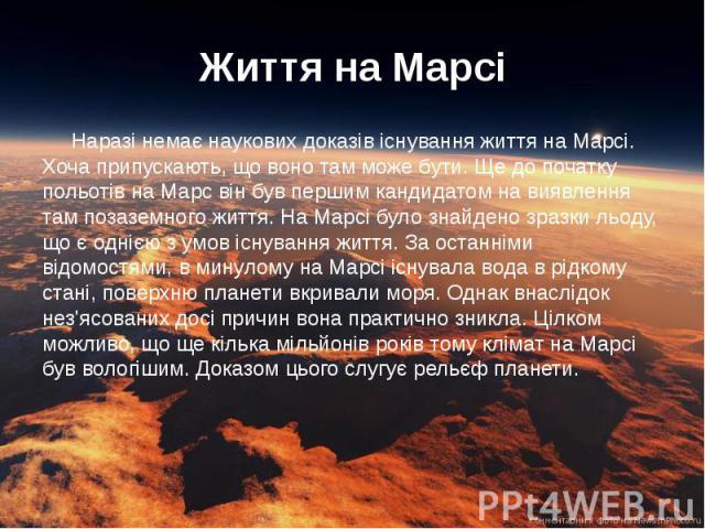 Життя на Марсі Наразі немає наукових доказів існування життя на Марсі. Хоча припускають, що воно там може бути. Ще до початку польотів на Марс він був першим кандидатом на виявлення там позаземного життя. На Марсі було знайдено зразки льоду, що є од…