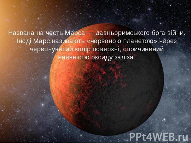 Названа на честьМарса— давньоримського бога війни. Іноді Марс називають «червоною планетою» через червонуватий колір поверхні, спричинений наявністюоксиду заліза.