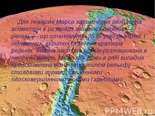 Для поверхні Марса характерна глобальна асиметрія в розподілі знижених ділянок— рівнин,— що становлять 35% усієї поверхні, і піднесених, вкритих безліччю кратерів районів. Значна частина рівнин розташована в північній півкулі. Межа…