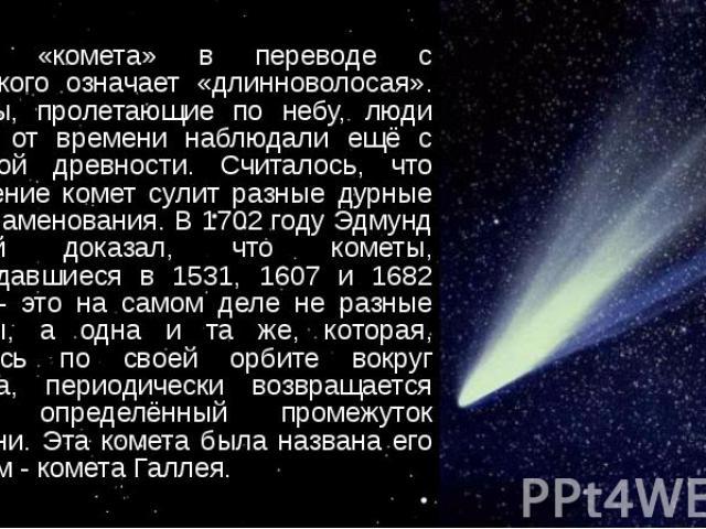 Слово «комета» в переводе с греческого означает «длинноволосая». Кометы, пролетающие по небу, люди время от времени наблюдали ещё с глубокой древности. Считалось, что появление комет сулит разные дурные предзнаменования. В 1702 году Эдмунд Галлей до…