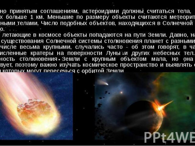 Согласно принятым соглашениям, астероидами должны считаться тела, размеры которых больше 1 км. Меньшие по размеру объекты считаются метеоритами или метеорными телами. Число подобных объектов, находящихся в Солнечной системе, огромно. Иногда летающие…