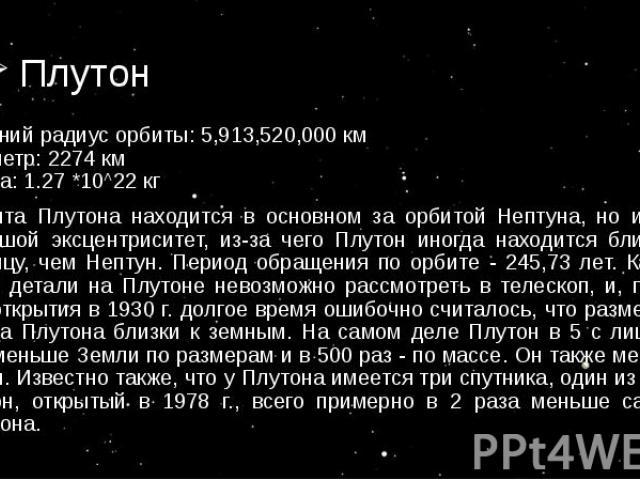 средний радиус орбиты: 5,913,520,000 км диаметр: 2274 км масса: 1.27 *10^22 кг средний радиус орбиты: 5,913,520,000 км диаметр: 2274 км масса: 1.27 *10^22 кг Орбита Плутона находится в основном за орбитой Нептуна, но имеет большой эксцентриситет, из…