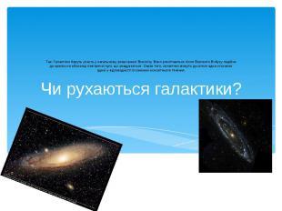 Чи рухаються галактики? Так. Галактики беруть участь у загальному розширенні Все