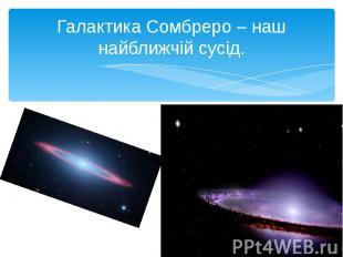 Галактика Сомбреро – наш найближчій сусід.