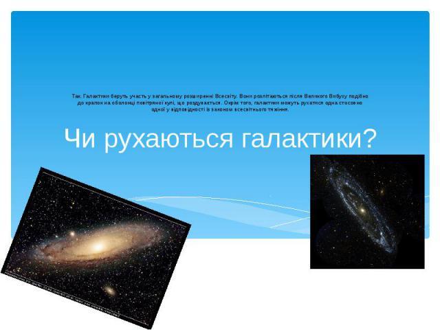 Чи рухаються галактики? Так. Галактики беруть участь у загальному розширенні Всесвіту. Вони розлітаються після Великого Вибуху подібно до крапок на оболонці повітряної кулі, що роздувається. Окрім того, галактики можуть рухатися одна стосовно одної …