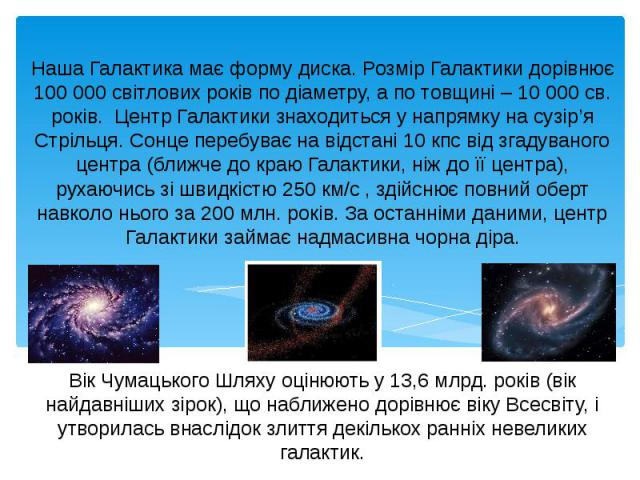 Наша Галактика має форму диска. Розмір Галактики дорівнює 100 000 світлових років по діаметру, а по товщині – 10 000 св. років. Центр Галактики знаходиться у напрямку на сузір'я Стрільця. Сонце перебуває на відстані 10 кпс від згадуваного центра (бл…