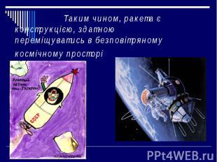 Таким чином, ракета є конструкцією, здатною переміщуватись в безповітряному косм