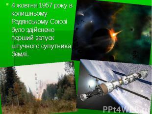 4 жовтня 1957 року в колишньому Радянському Союзі було здійснено перший запуск ш